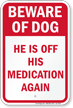 He Is Off His Medication Funny Beware Of Dog Sign